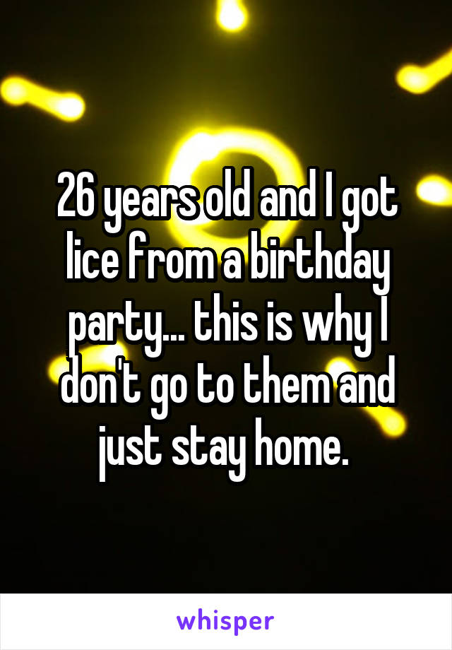 26 years old and I got lice from a birthday party... this is why I don't go to them and just stay home.