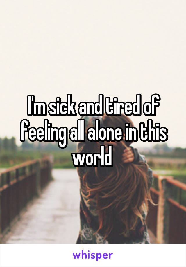 I'm sick and tired of feeling all alone in this world