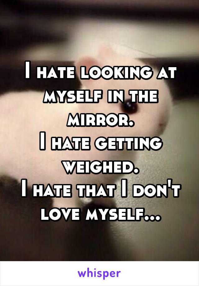 I hate looking at myself in the mirror. I hate getting weighed. I hate that I don't love myself...