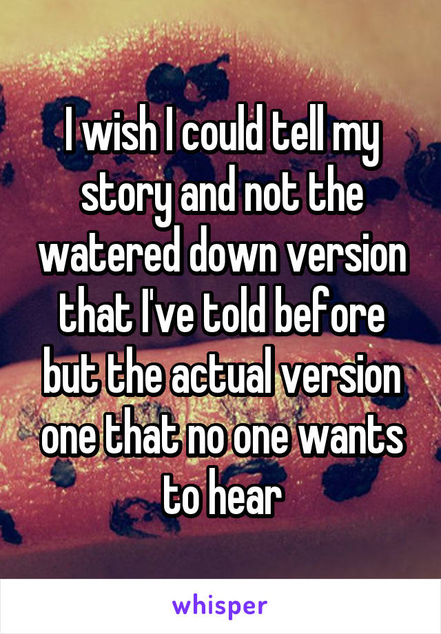 I wish I could tell my story and not the watered down version that I've told before but the actual version one that no one wants to hear