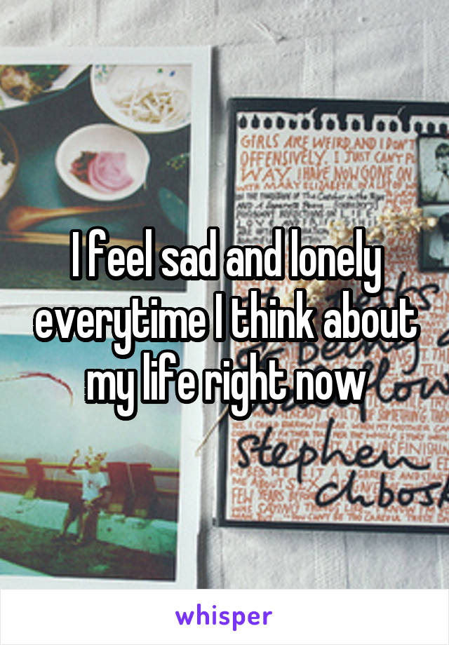 I feel sad and lonely everytime I think about my life right now