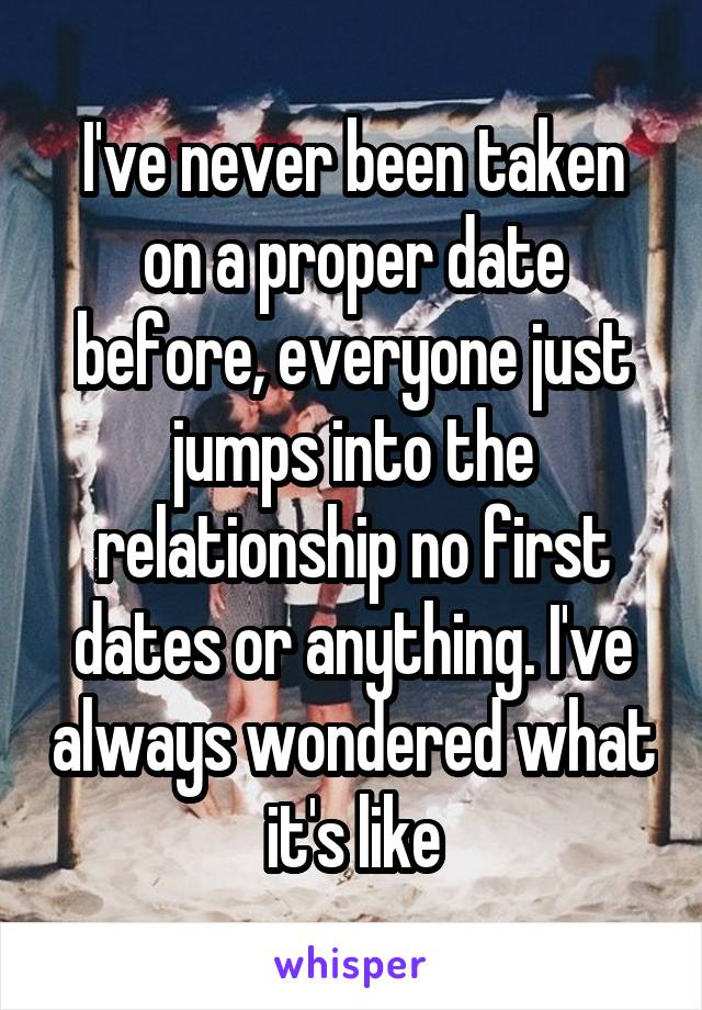 I've never been taken on a proper date before, everyone just jumps into the relationship no first dates or anything. I've always wondered what it's like