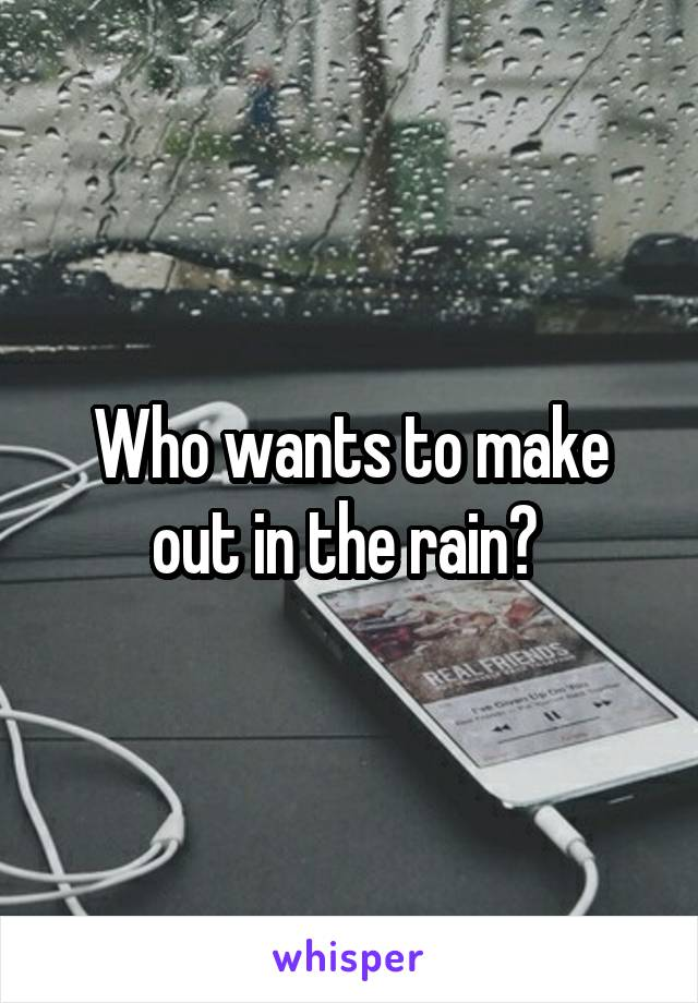 Who wants to make out in the rain?