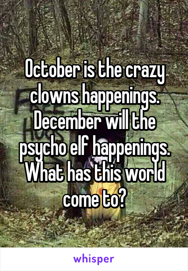 October is the crazy clowns happenings. December will the psycho elf happenings. What has this world come to?