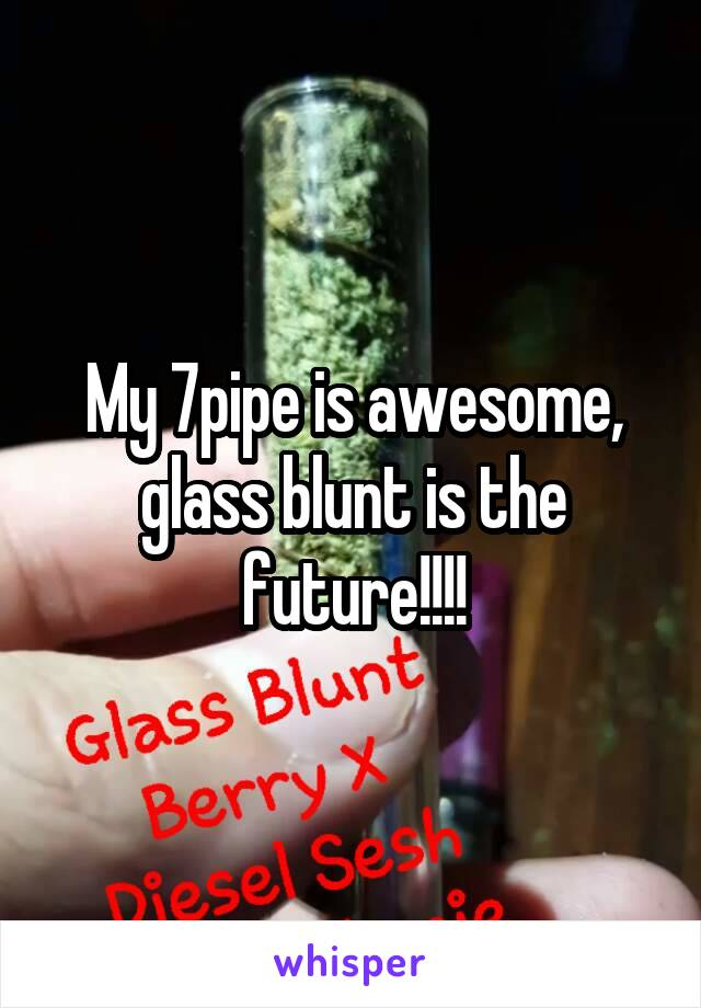My 7pipe is awesome, glass blunt is the future!!!!