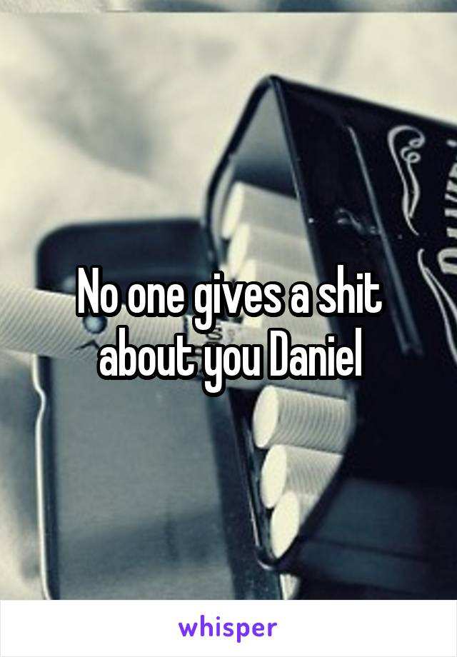 No one gives a shit about you Daniel