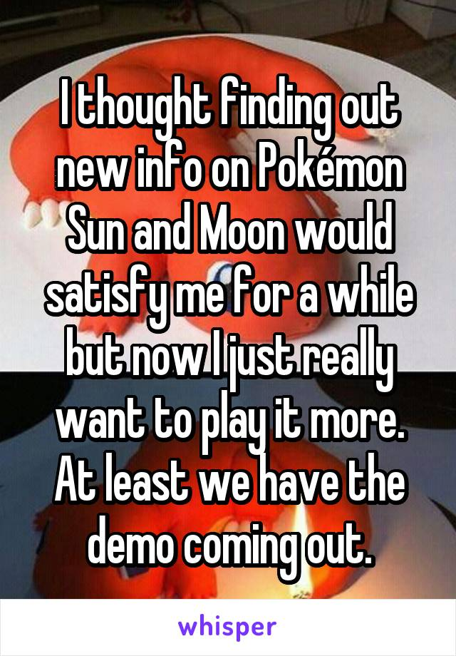I thought finding out new info on Pokémon Sun and Moon would satisfy me for a while but now I just really want to play it more. At least we have the demo coming out.