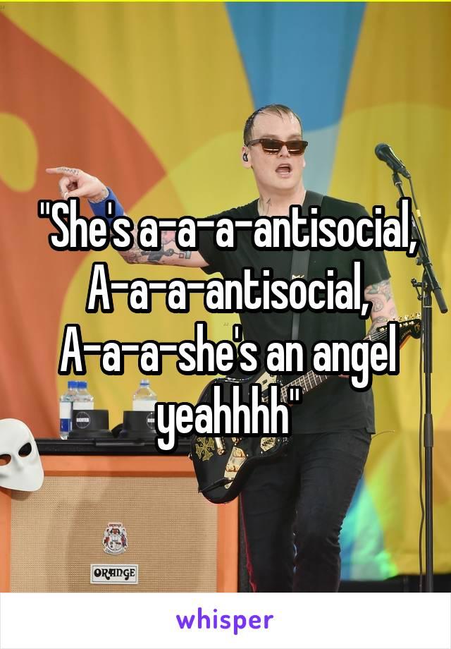 """She's a-a-a-antisocial, A-a-a-antisocial, A-a-a-she's an angel yeahhhh"""