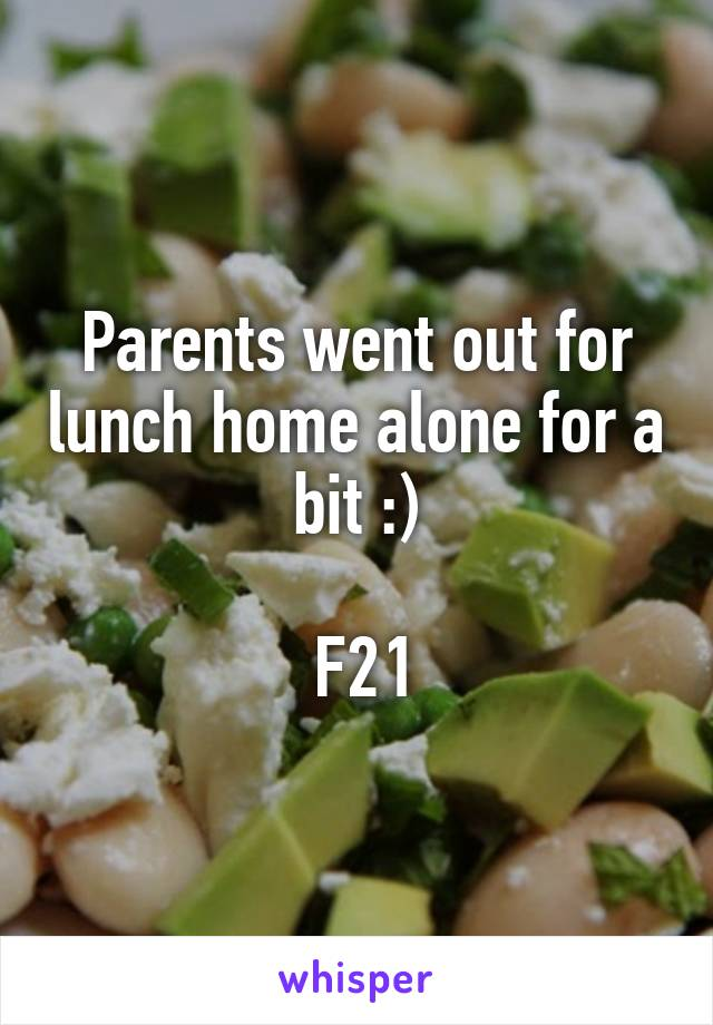 Parents went out for lunch home alone for a bit :)   F21