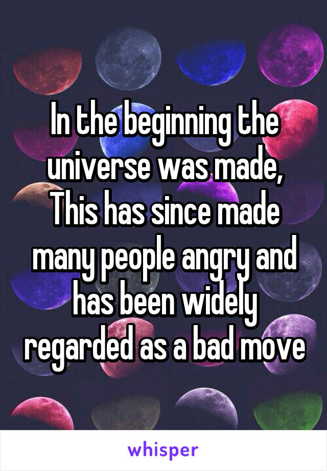 In the beginning the universe was made, This has since made many people angry and has been widely regarded as a bad move