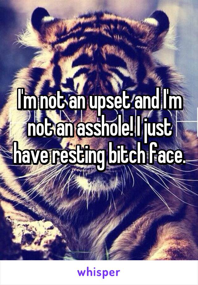 I'm not an upset and I'm not an asshole! I just have resting bitch face.