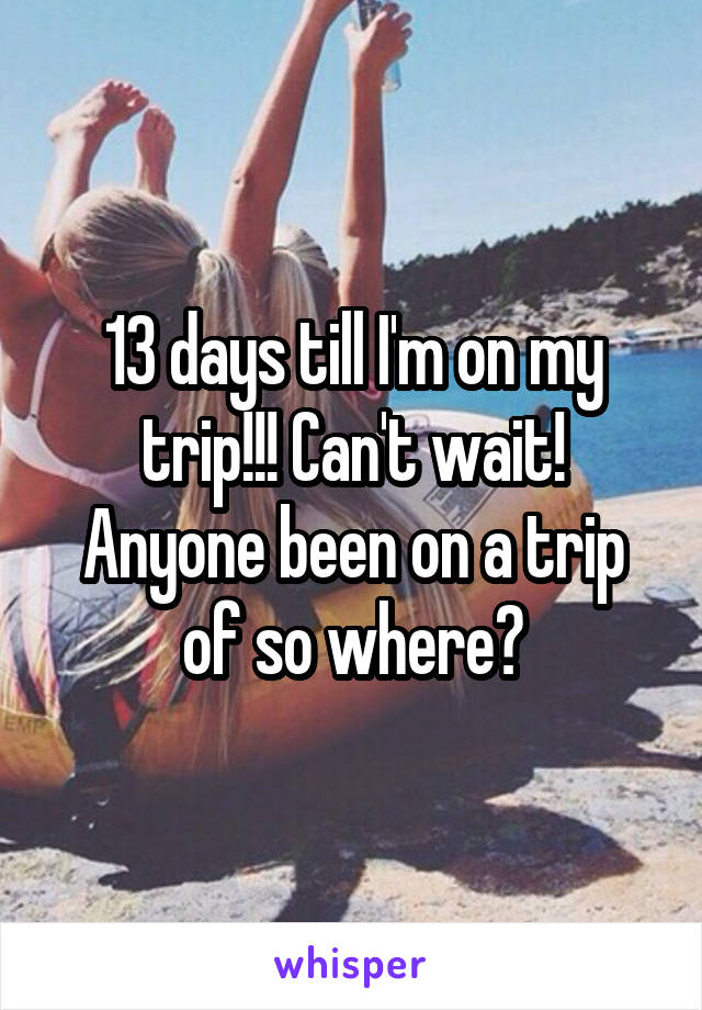 13 days till I'm on my trip!!! Can't wait! Anyone been on a trip of so where?