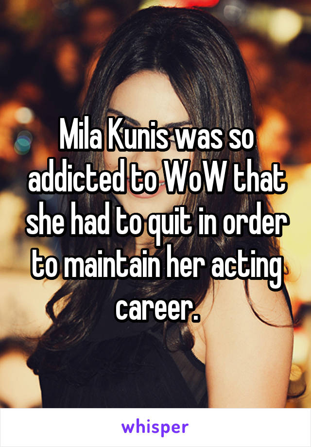 Mila Kunis was so addicted to WoW that she had to quit in order to maintain her acting career.
