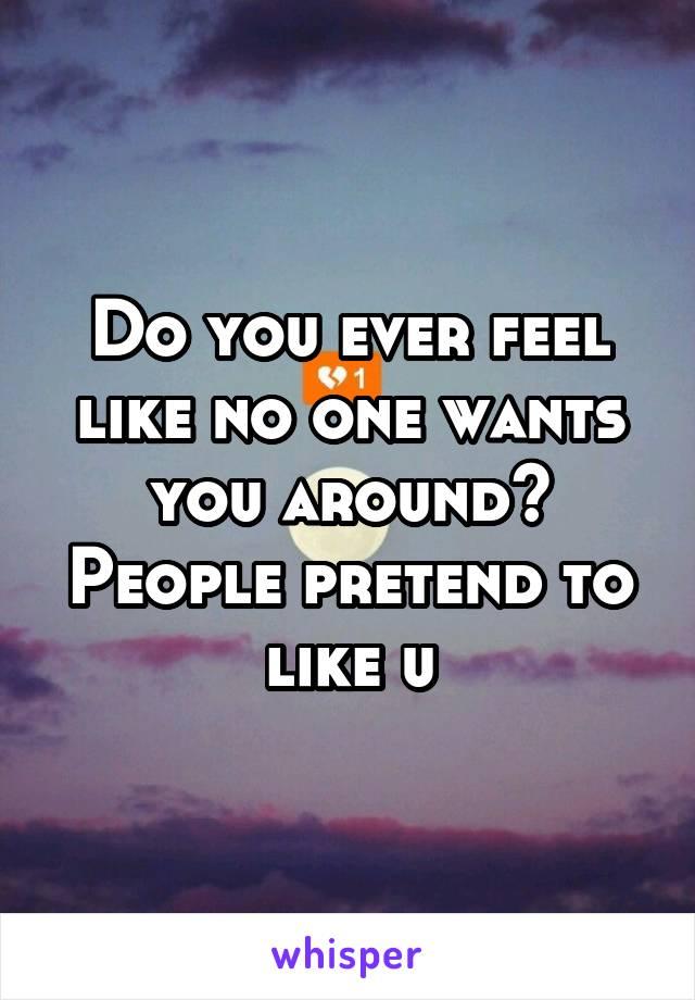 Do you ever feel like no one wants you around? People pretend to like u