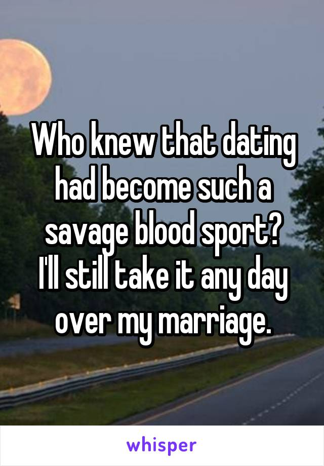 Who knew that dating had become such a savage blood sport? I'll still take it any day over my marriage.