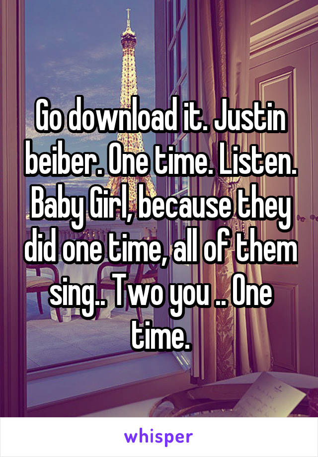 Go download it. Justin beiber. One time. Listen. Baby Girl, because they did one time, all of them sing.. Two you .. One time.