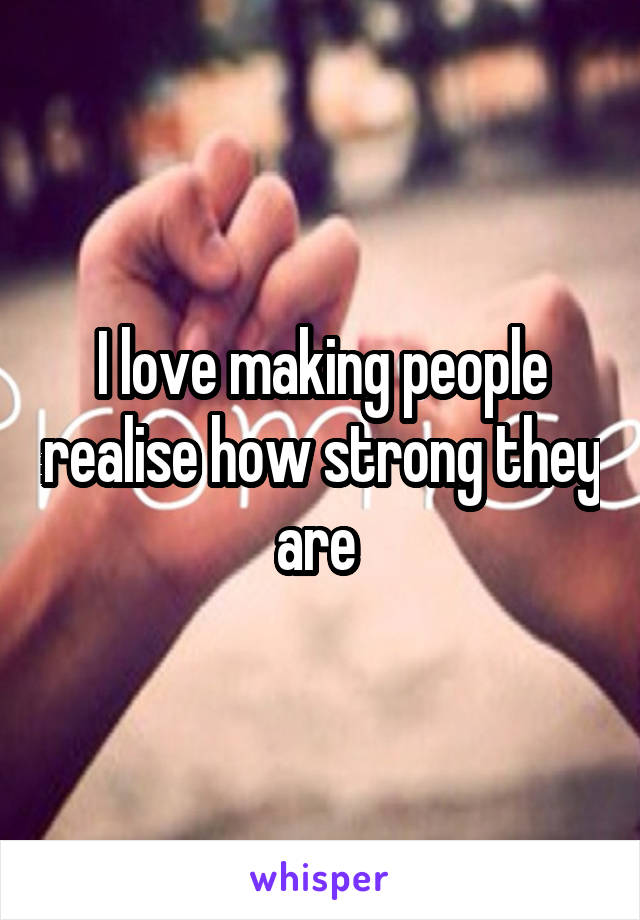 I love making people realise how strong they are