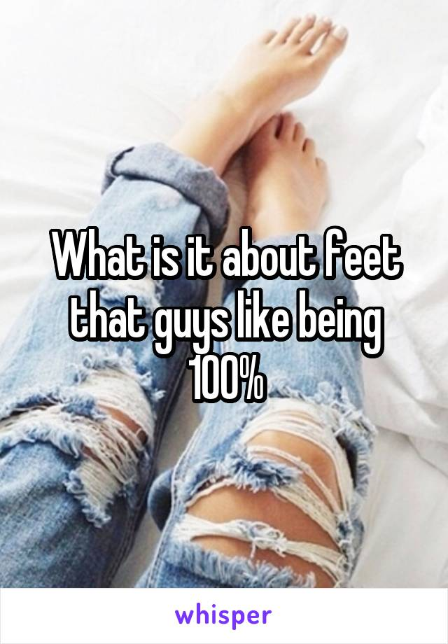 What is it about feet that guys like being 100%
