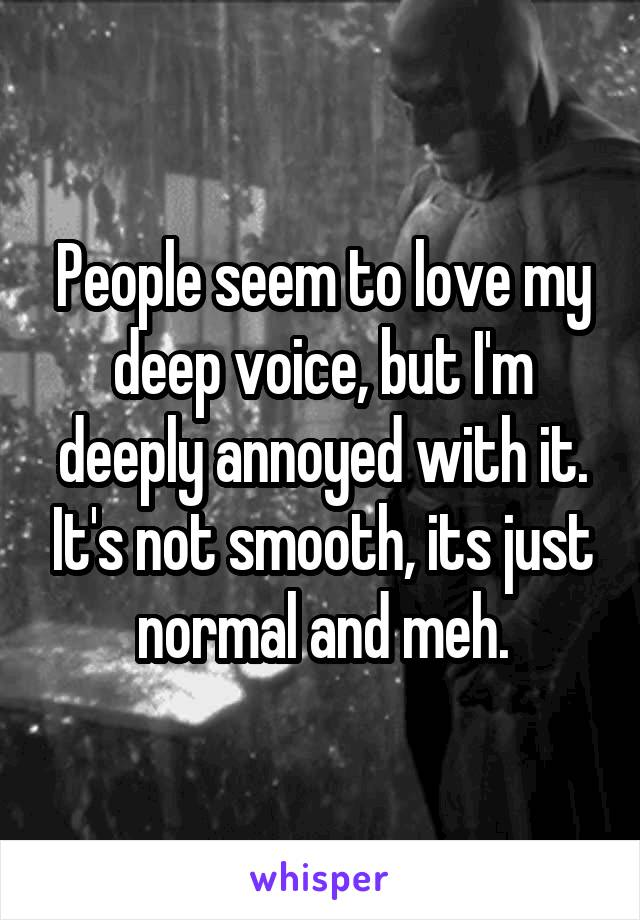 People seem to love my deep voice, but I'm deeply annoyed with it. It's not smooth, its just normal and meh.