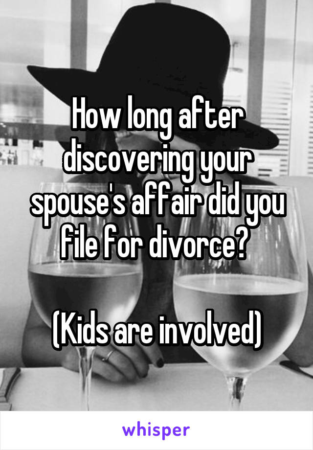 How long after discovering your spouse's affair did you file for divorce?   (Kids are involved)