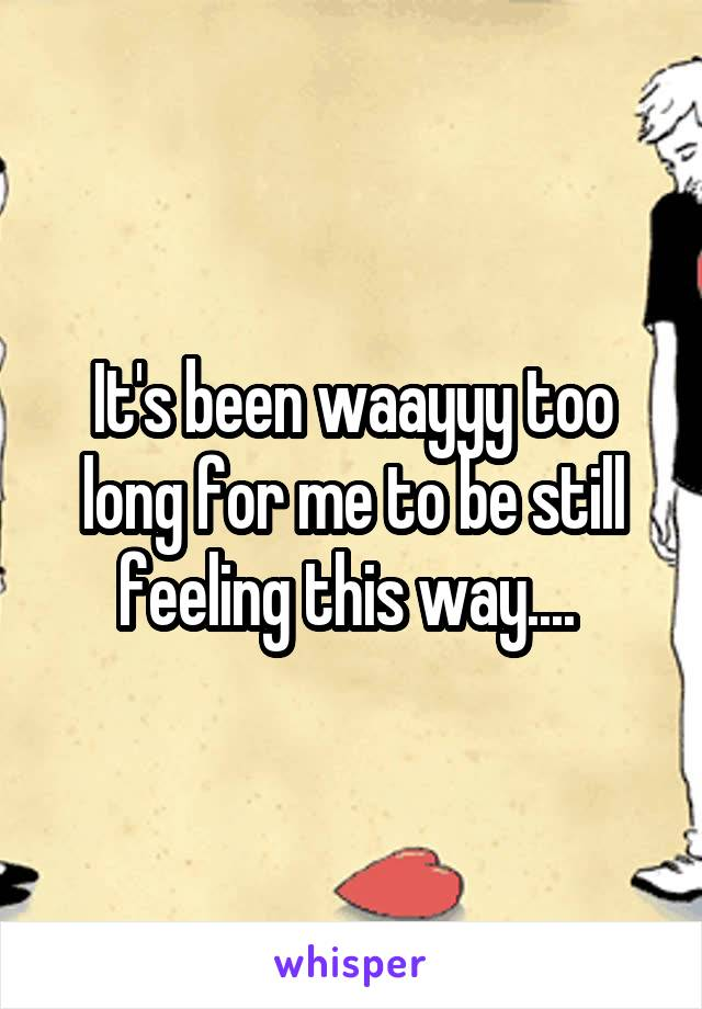 It's been waayyy too long for me to be still feeling this way....