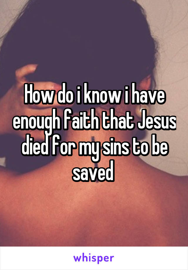 How do i know i have enough faith that Jesus died for my sins to be saved