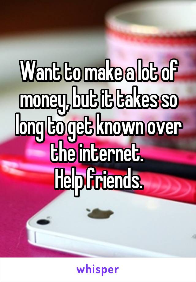 Want to make a lot of money, but it takes so long to get known over the internet.  Help friends.