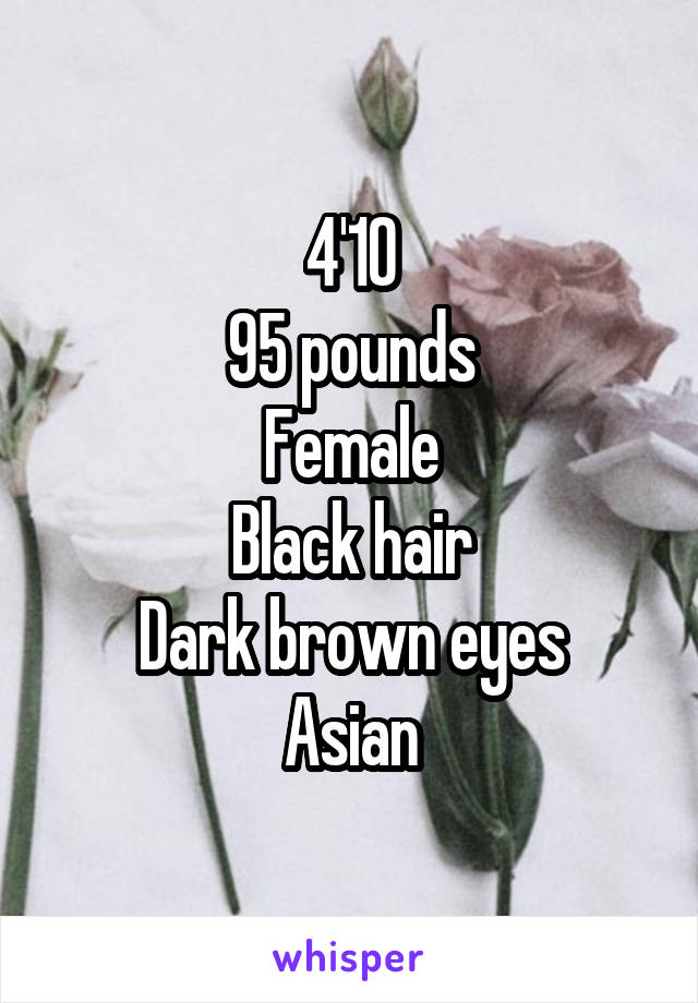 4'10 95 pounds Female Black hair Dark brown eyes Asian