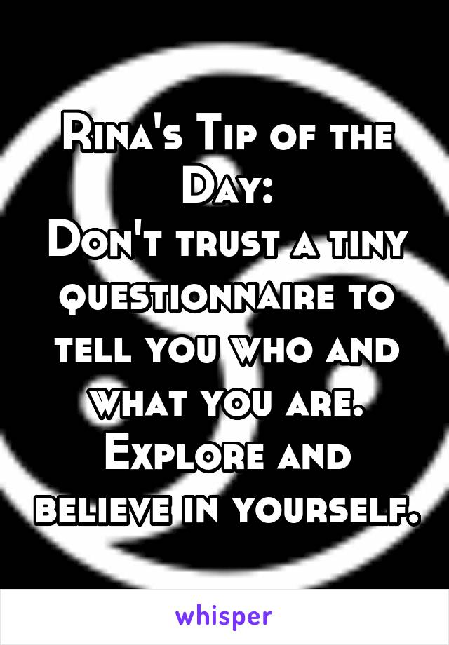 Rina's Tip of the Day: Don't trust a tiny questionnaire to tell you who and what you are. Explore and believe in yourself.