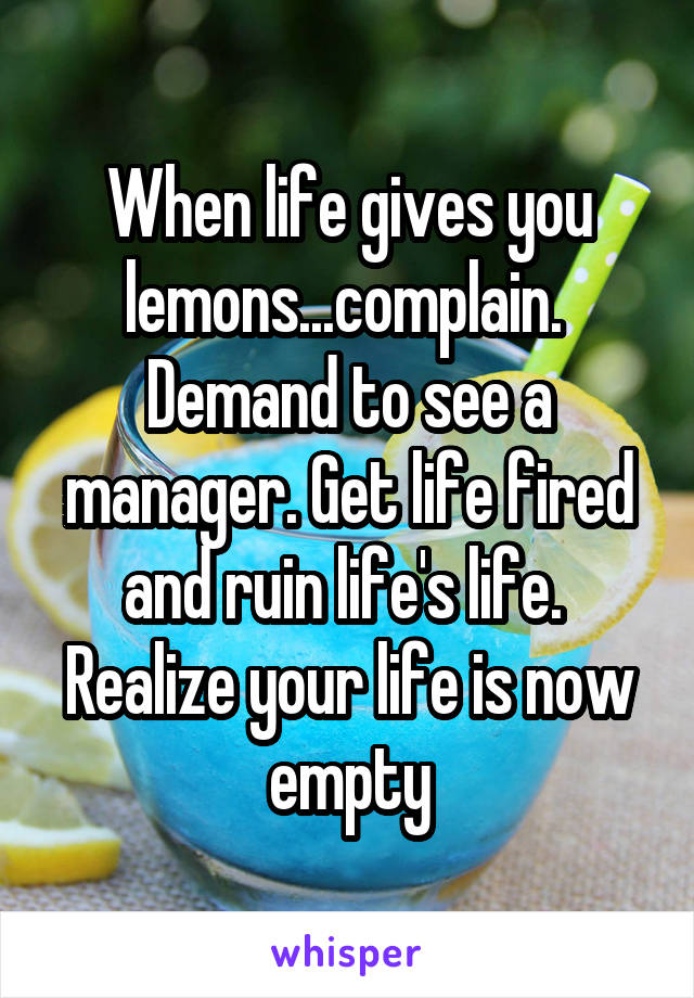 When life gives you lemons...complain.  Demand to see a manager. Get life fired and ruin life's life.  Realize your life is now empty