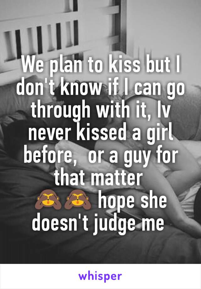 We plan to kiss but I don't know if I can go through with it, Iv never kissed a girl before,  or a guy for that matter  🙈🙈 hope she doesn't judge me