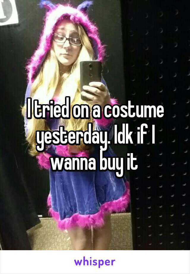 I tried on a costume yesterday. Idk if I wanna buy it