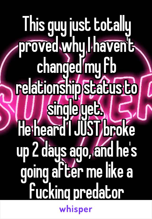 This guy just totally proved why I haven't changed my fb relationship status to single yet.  He heard I JUST broke up 2 days ago, and he's going after me like a fucking predator