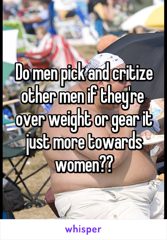 Do men pick and critize other men if they're  over weight or gear it just more towards women??