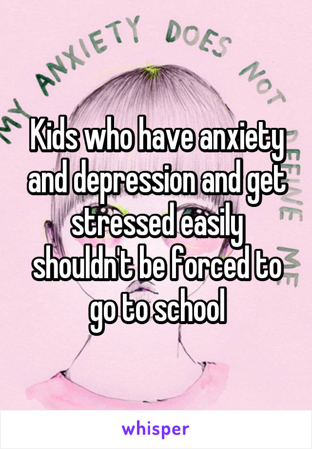 Kids who have anxiety and depression and get stressed easily shouldn't be forced to go to school
