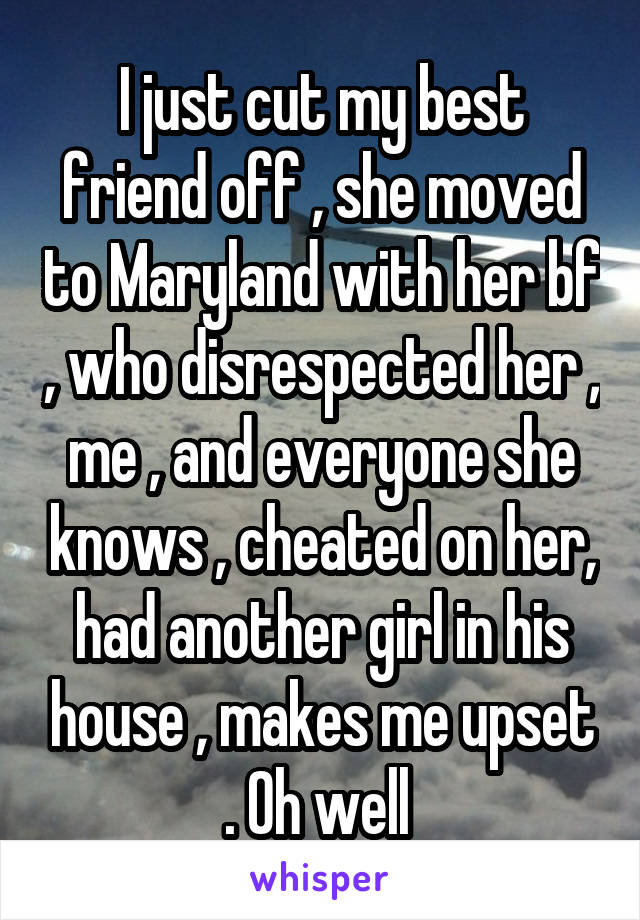 I just cut my best friend off , she moved to Maryland with her bf , who disrespected her , me , and everyone she knows , cheated on her, had another girl in his house , makes me upset . Oh well