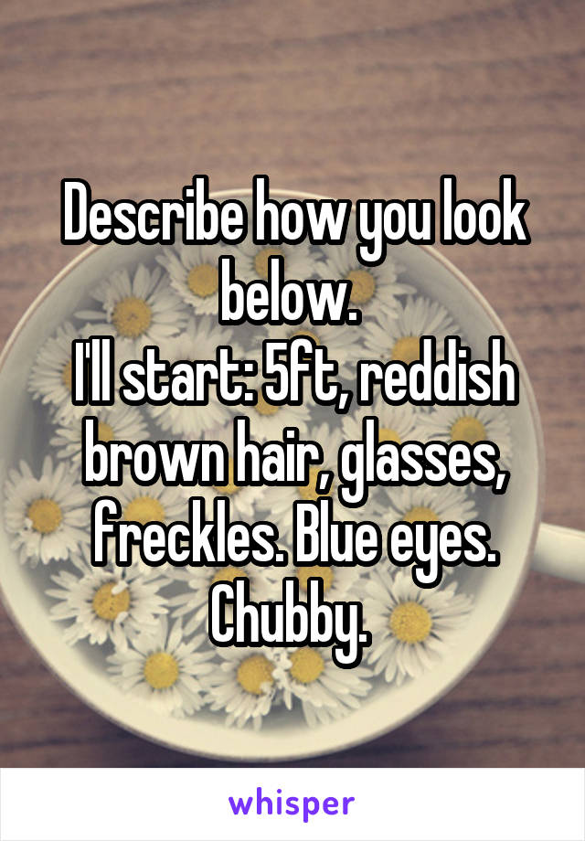 Describe how you look below.  I'll start: 5ft, reddish brown hair, glasses, freckles. Blue eyes. Chubby.