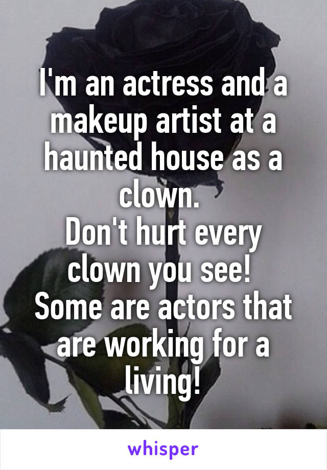 I'm an actress and a makeup artist at a haunted house as a clown.  Don't hurt every clown you see!  Some are actors that are working for a living!