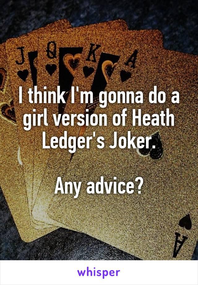 I think I'm gonna do a girl version of Heath Ledger's Joker.  Any advice?