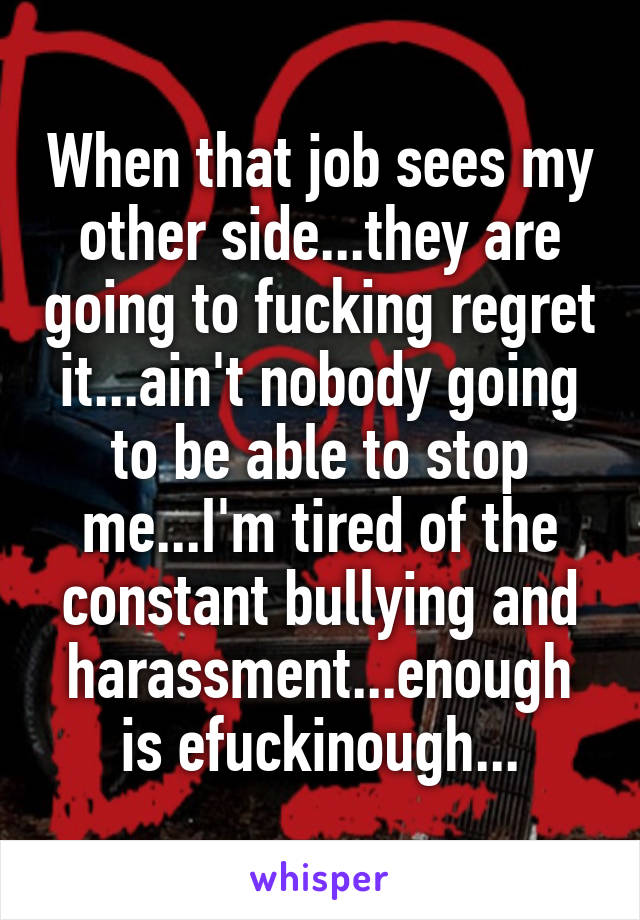 When that job sees my other side...they are going to fucking regret it...ain't nobody going to be able to stop me...I'm tired of the constant bullying and harassment...enough is efuckinough...