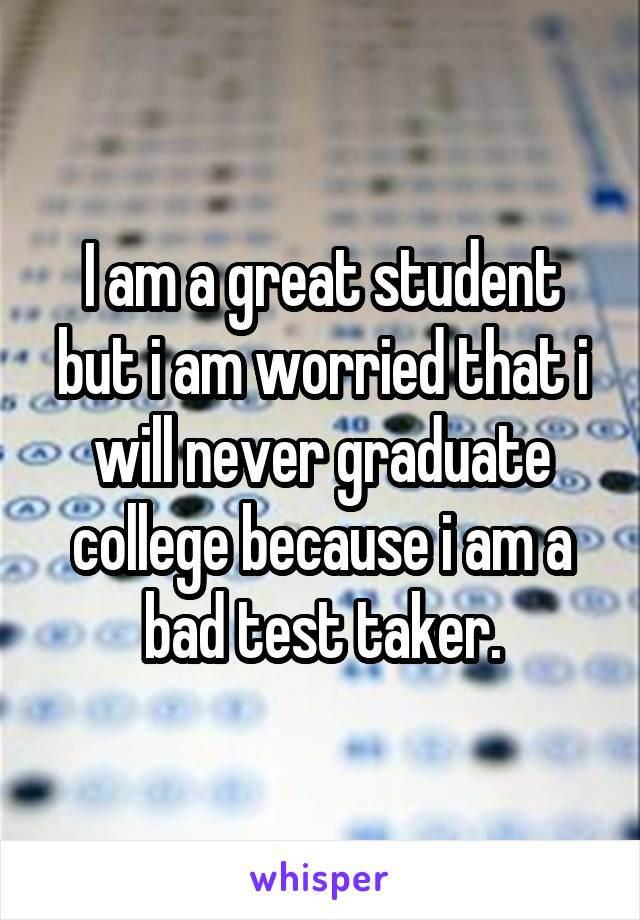 I am a great student but i am worried that i will never graduate college because i am a bad test taker.