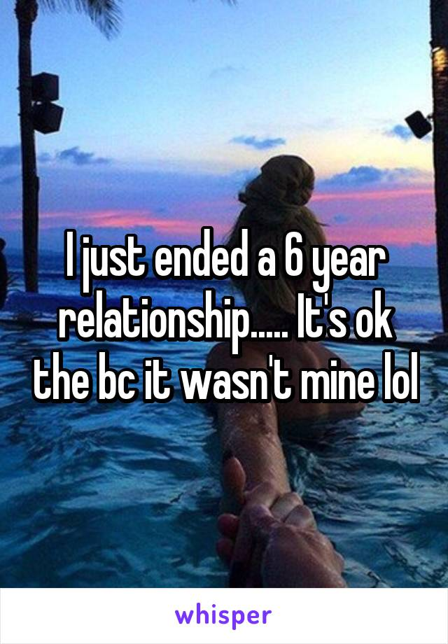 I just ended a 6 year relationship..... It's ok the bc it wasn't mine lol
