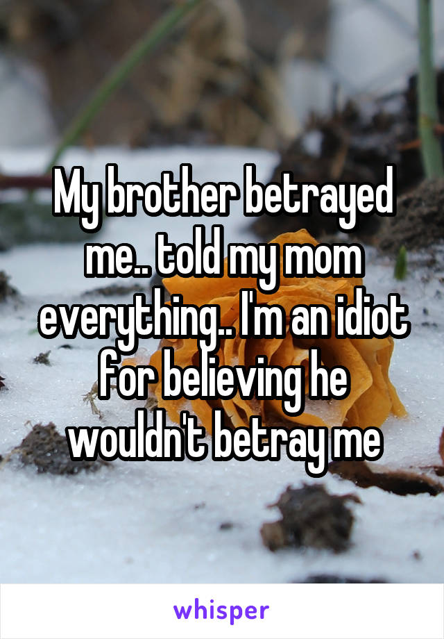 My brother betrayed me.. told my mom everything.. I'm an idiot for believing he wouldn't betray me