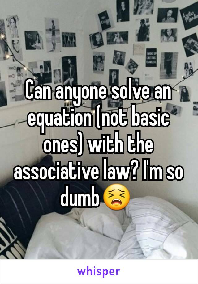 Can anyone solve an equation (not basic ones) with the associative law? I'm so dumb😣