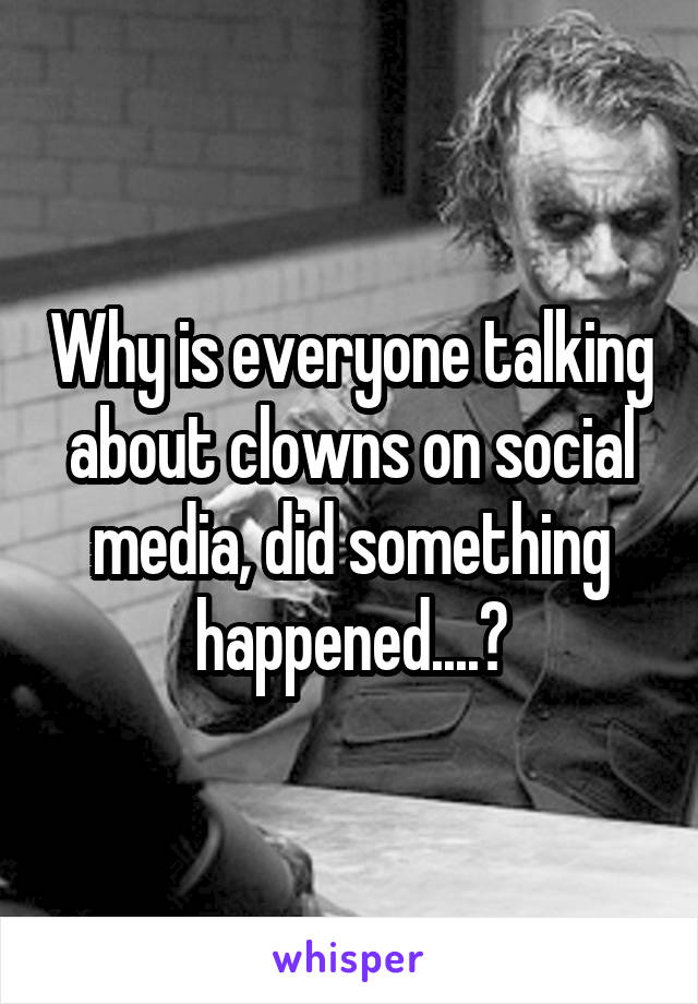 Why is everyone talking about clowns on social media, did something happened....?