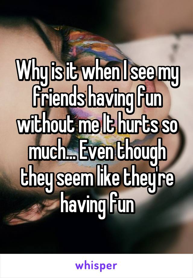 Why is it when I see my friends having fun without me It hurts so much... Even though they seem like they're having fun