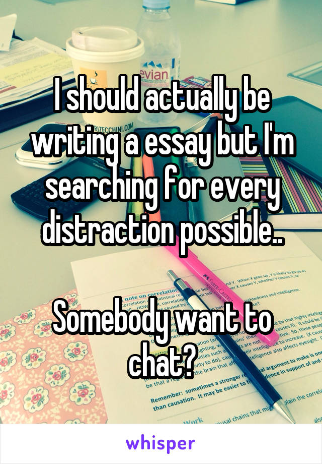 I should actually be writing a essay but I'm searching for every distraction possible..  Somebody want to chat?