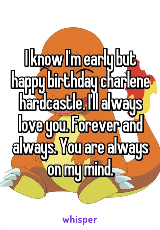 I know I'm early but happy birthday charlene hardcastle. I'll always love you. Forever and always. You are always on my mind.