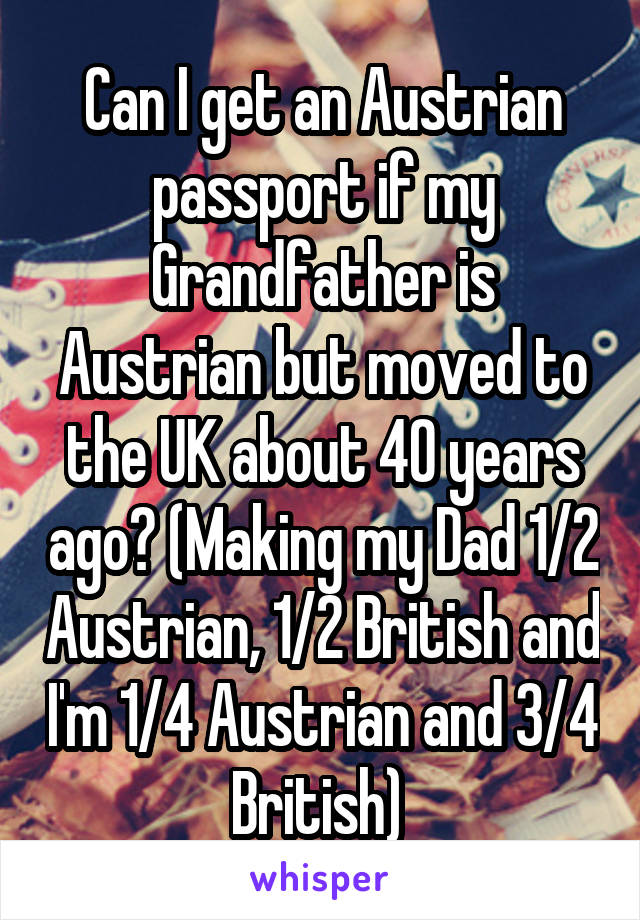 Can I get an Austrian passport if my Grandfather is Austrian but moved to the UK about 40 years ago? (Making my Dad 1/2 Austrian, 1/2 British and I'm 1/4 Austrian and 3/4 British)