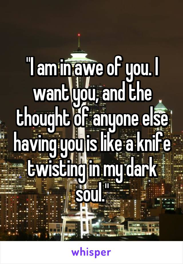 """""""I am in awe of you. I want you, and the thought of anyone else having you is like a knife twisting in my dark soul."""""""